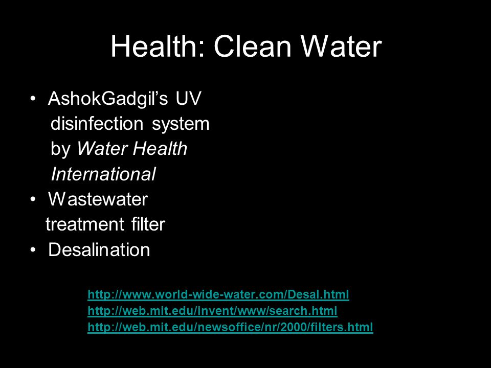 Health: Clean Water AshokGadgils UV disinfection system by Water Health International Wastewater treatment filter Desalination http://www.world-wide-water.com/Desal.html http://web.mit.edu/invent/www/search.html http://web.mit.edu/newsoffice/nr/2000/filters.html