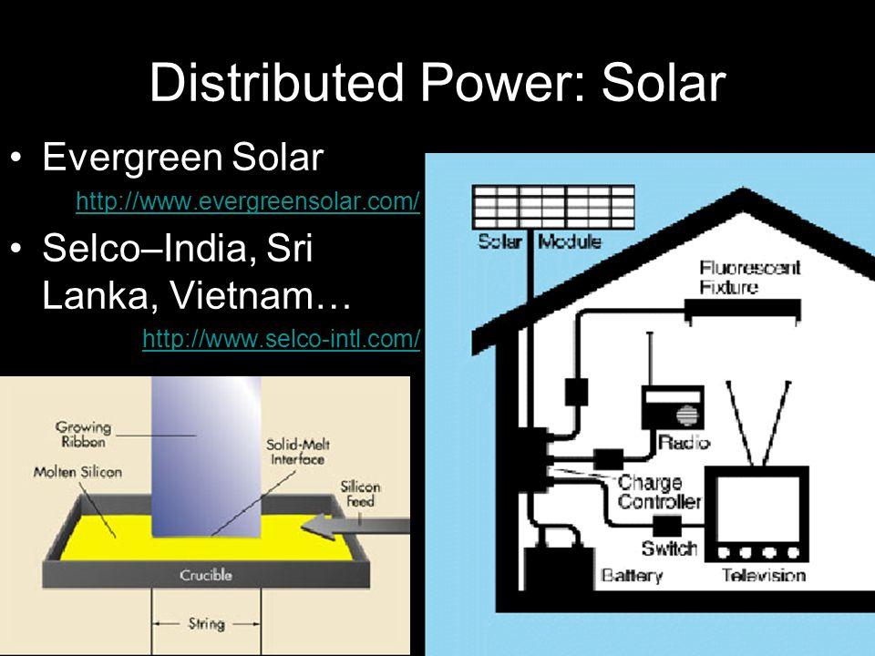 Distributed Power: Solar Evergreen Solar http://www.evergreensolar.com/ Selco–India, Sri Lanka, Vietnam… http://www.selco-intl.com/