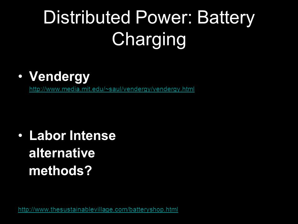 Distributed Power: Battery Charging Vendergy http://www.media.mit.edu/~saul/vendergy/vendergy.html Labor Intense alternative methods.