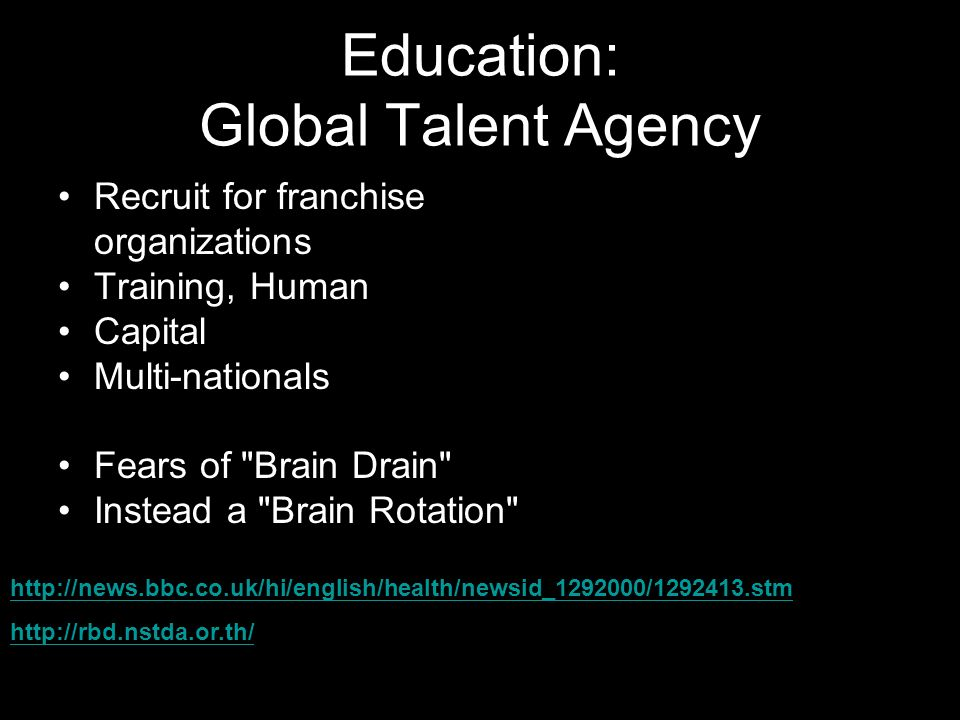 Education: Global Talent Agency Recruit for franchise organizations Training, Human Capital Multi-nationals Fears of Brain Drain Instead a Brain Rotation http://news.bbc.co.uk/hi/english/health/newsid_1292000/1292413.stm http://rbd.nstda.or.th/