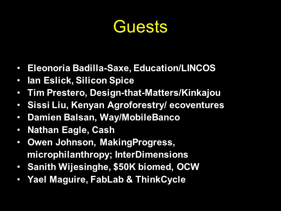 Guests Eleonoria Badilla-Saxe, Education/LINCOS Ian Eslick, Silicon Spice Tim Prestero, Design-that-Matters/Kinkajou Sissi Liu, Kenyan Agroforestry/ ecoventures Damien Balsan, Way/MobileBanco Nathan Eagle, Cash Owen Johnson, MakingProgress, microphilanthropy; InterDimensions Sanith Wijesinghe, $50K biomed, OCW Yael Maguire, FabLab & ThinkCycle