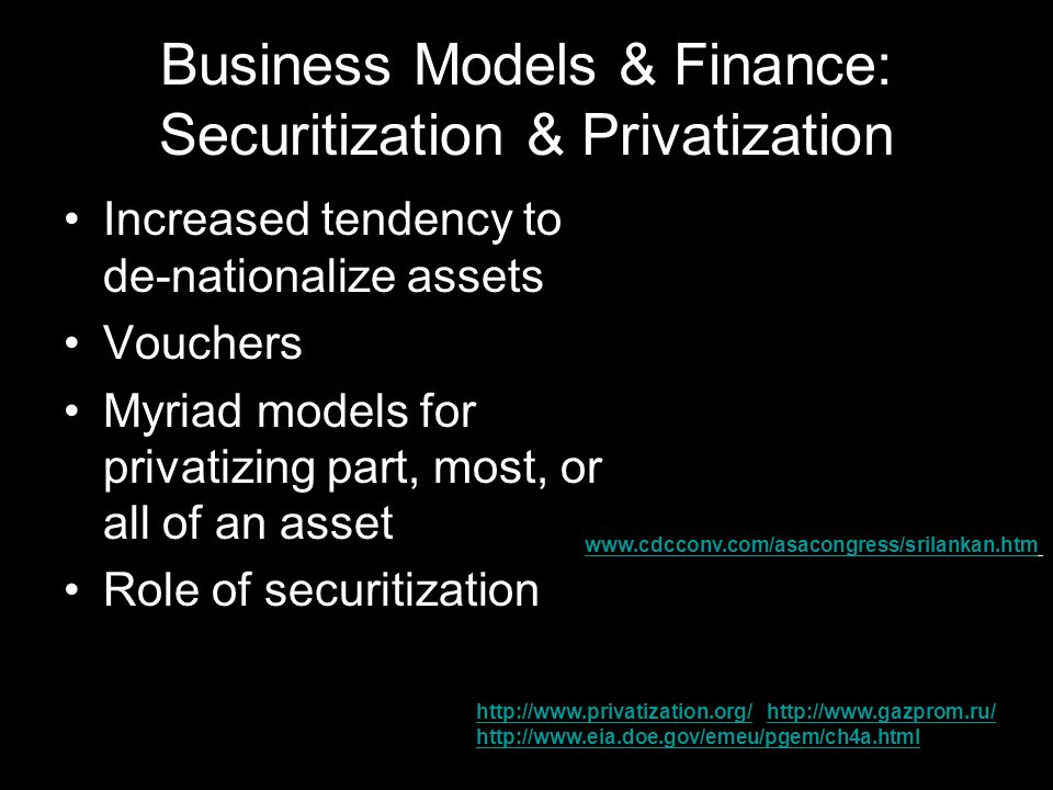 Business Models & Finance: Securitization & Privatization Increased tendency to de-nationalize assets Vouchers Myriad models for privatizing part, most, or all of an asset Role of securitization www.cdcconv.com/asacongress/srilankan.htm http://www.privatization.org/http://www.privatization.org/ http://www.gazprom.ru/ http://www.eia.doe.gov/emeu/pgem/ch4a.htmlhttp://www.gazprom.ru/ http://www.eia.doe.gov/emeu/pgem/ch4a.html