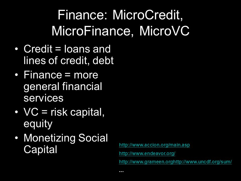 Finance: MicroCredit, MicroFinance, MicroVC Credit = loans and lines of credit, debt Finance = more general financial services VC = risk capital, equity Monetizing Social Capital http://www.accion.org/main.asp http://www.endeavor.org/ http://www.grameen.orghttp://www.uncdf.org/sum/ …