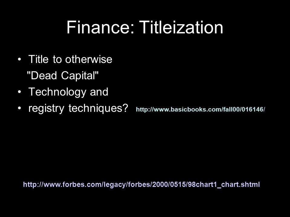 Finance: Titleization Title to otherwise Dead Capital Technology and registry techniques.