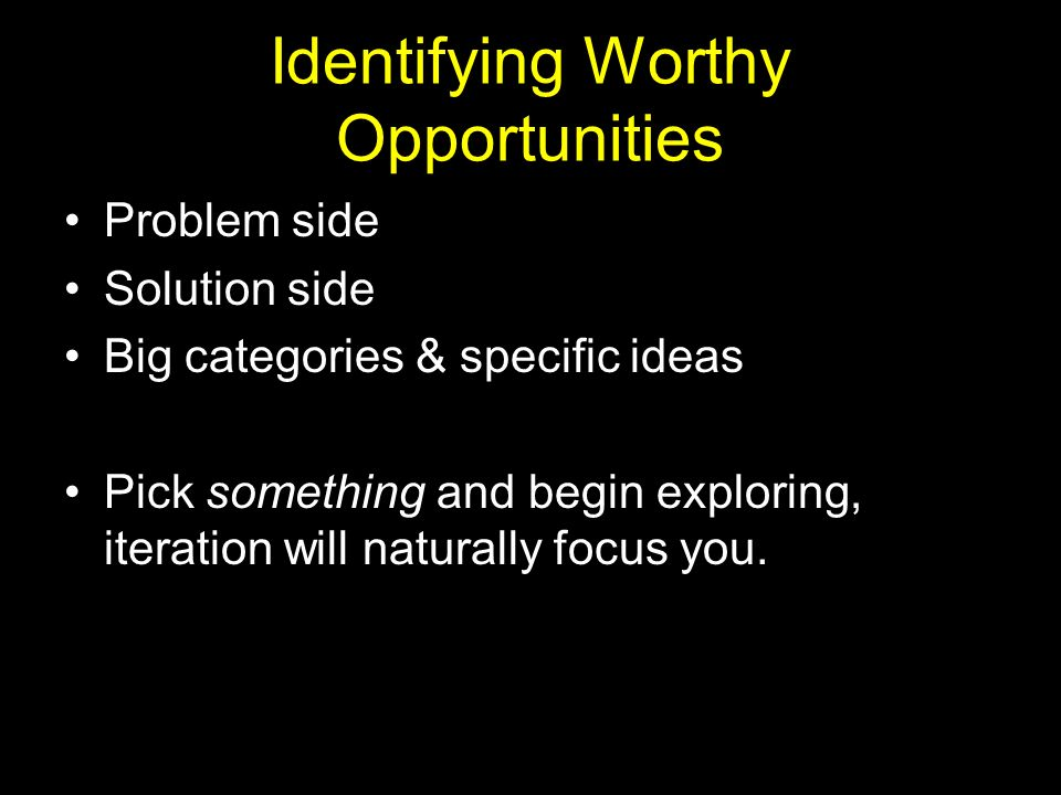 Identifying Worthy Opportunities Problem side Solution side Big categories & specific ideas Pick something and begin exploring, iteration will naturally focus you.