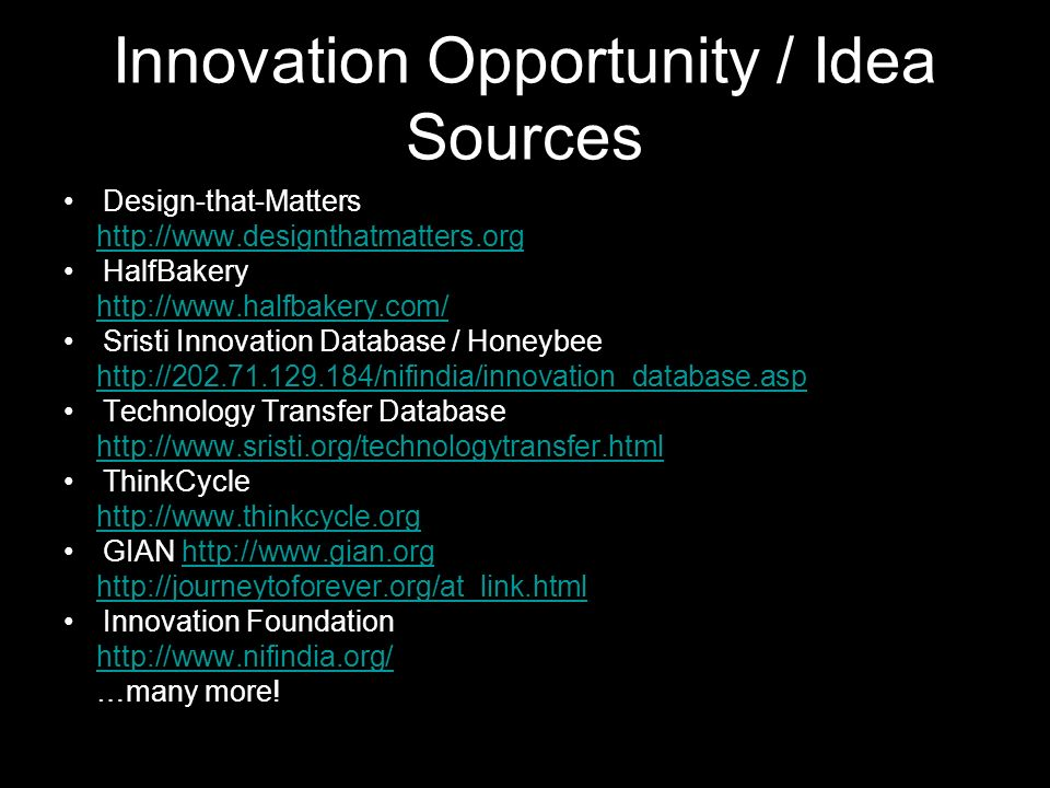 Innovation Opportunity / Idea Sources Design-that-Matters http://www.designthatmatters.org HalfBakery http://www.halfbakery.com/ Sristi Innovation Database / Honeybee http://202.71.129.184/nifindia/innovation_database.asp Technology Transfer Database http://www.sristi.org/technologytransfer.html ThinkCycle http://www.thinkcycle.org GIAN http://www.gian.orghttp://www.gian.org http://journeytoforever.org/at_link.html Innovation Foundation http://www.nifindia.org/ …many more!