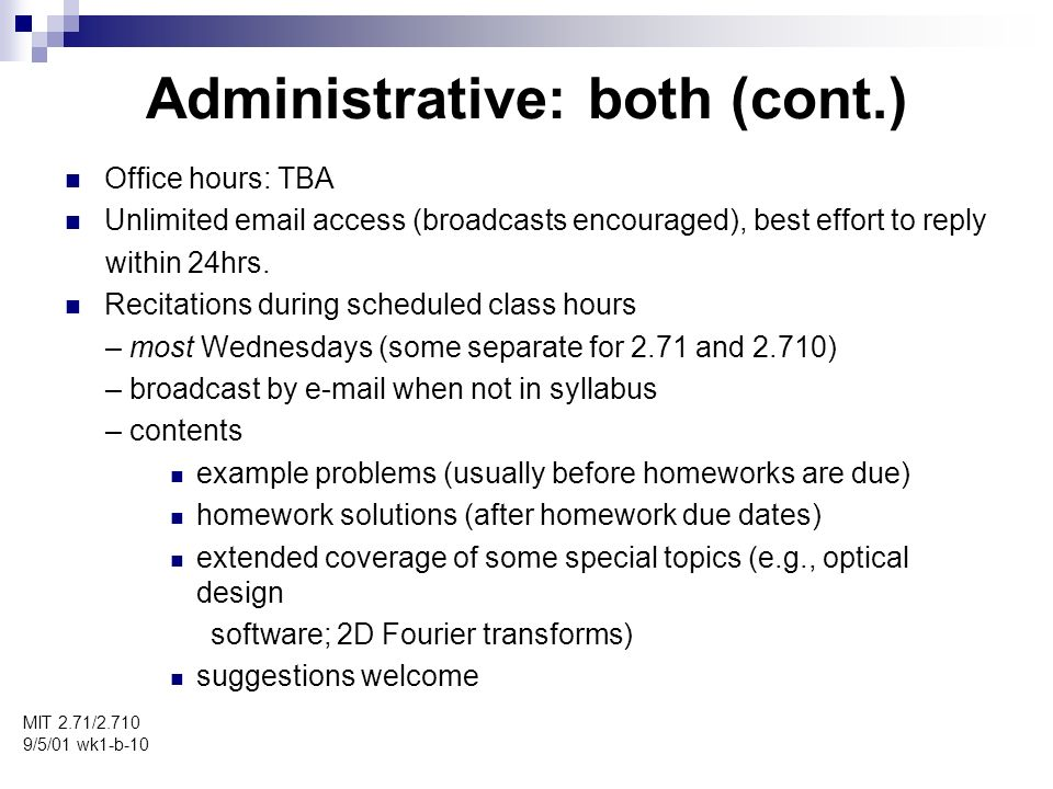 Administrative: both (cont.) MIT 2.71/ /5/01 wk1-b-10 Office hours: TBA Unlimited  access (broadcasts encouraged), best effort to reply within 24hrs.