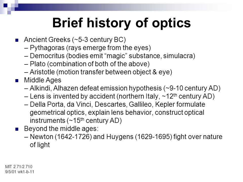 Brief history of optics MIT 2.71/ /5/01 wk1-b-11 Ancient Greeks (~5-3 century BC) – Pythagoras (rays emerge from the eyes) – Democritus (bodies emit magic substance, simulacra) – Plato (combination of both of the above) – Aristotle (motion transfer between object & eye) Middle Ages – Alkindi, Alhazen defeat emission hypothesis (~9-10 century AD) – Lens is invented by accident (northern Italy, ~12 th century AD) – Della Porta, da Vinci, Descartes, Gallileo, Kepler formulate geometrical optics, explain lens behavior, construct optical instruments (~15 th century AD) Beyond the middle ages: – Newton ( ) and Huygens ( ) fight over nature of light
