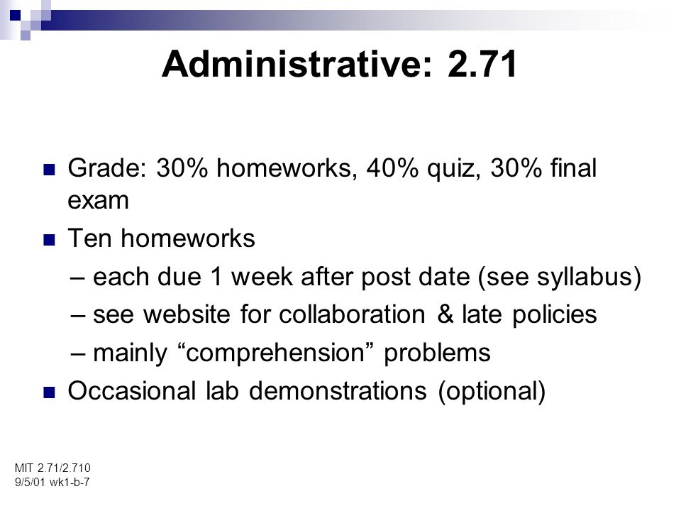 Administrative: 2.710 MIT 2.71/2.710 9/5/01 wk1-b-8 Grade: 25% homeworks, 30% quizes, 20% project, 25% final exam Ten homeworks – each due 1 week after post date (see syllabus) – see website for collaboration & late policies – both comprehension and open-ended problems Occasional lab demonstrations (optional) Project – teams of 2-3 – selected among one of the application areas (topics soon TBA) – start first week of November – weekly or so info meetings with instr/TA – oral presentation and 3-page technical paper