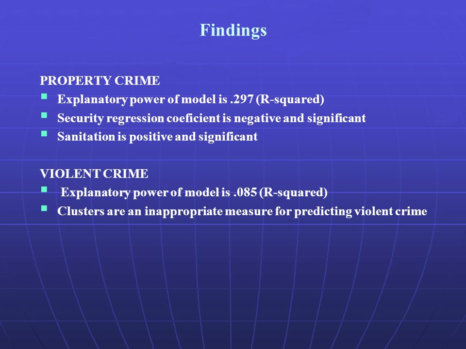 Findings PROPERTY CRIME Explanatory power of model is.297 (R-squared) Security regression coeficient is negative and significant Sanitation is positive and significant VIOLENT CRIME Explanatory power of model is.085 (R-squared) Clusters are an inappropriate measure for predicting violent crime