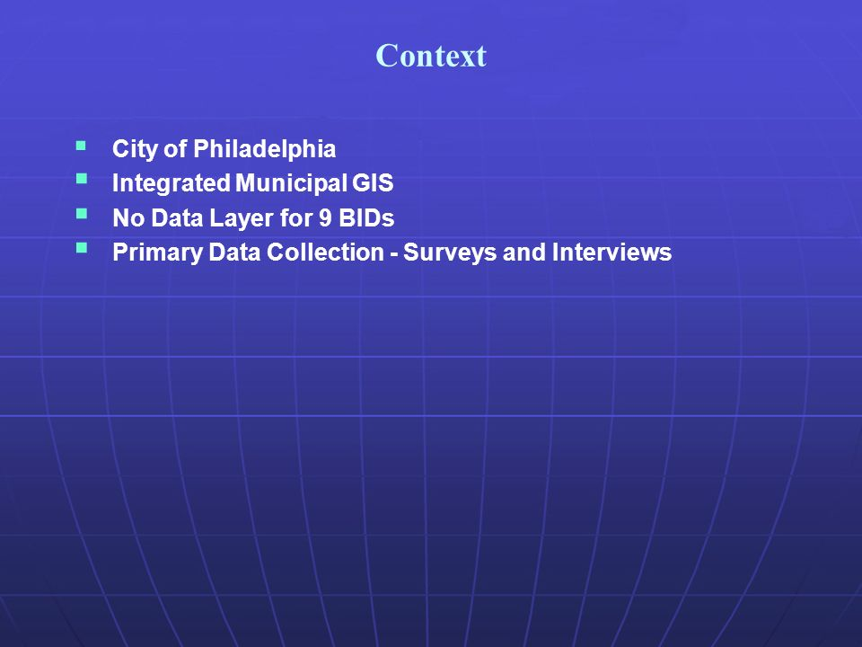 Context City of Philadelphia Integrated Municipal GIS No Data Layer for 9 BIDs Primary Data Collection - Surveys and Interviews