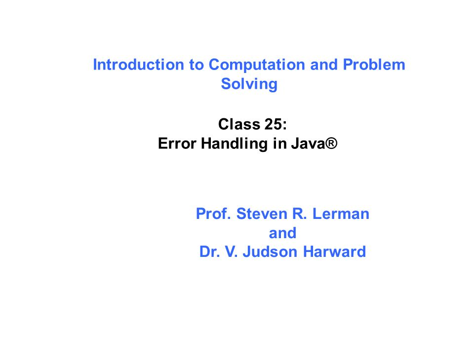 Introduction to Computation and Problem Solving Class 25: Error Handling in Java® Prof.