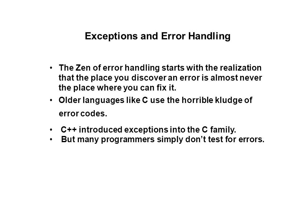 Exceptions and Error Handling The Zen of error handling starts with the realization that the place you discover an error is almost never the place where you can fix it.