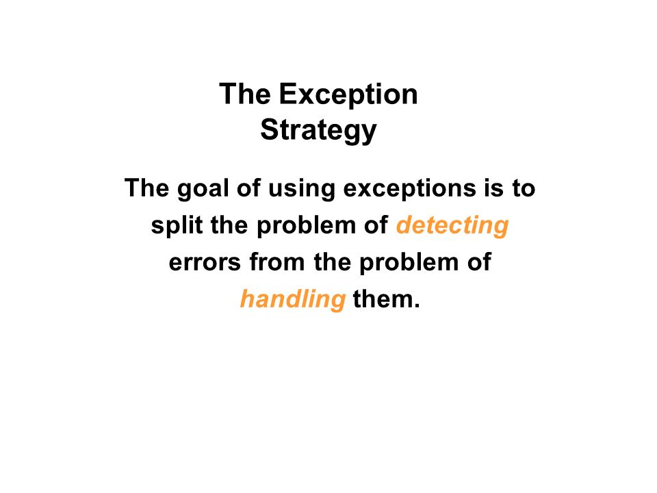 The Exception Strategy The goal of using exceptions is to split the problem of detecting errors from the problem of handling them.