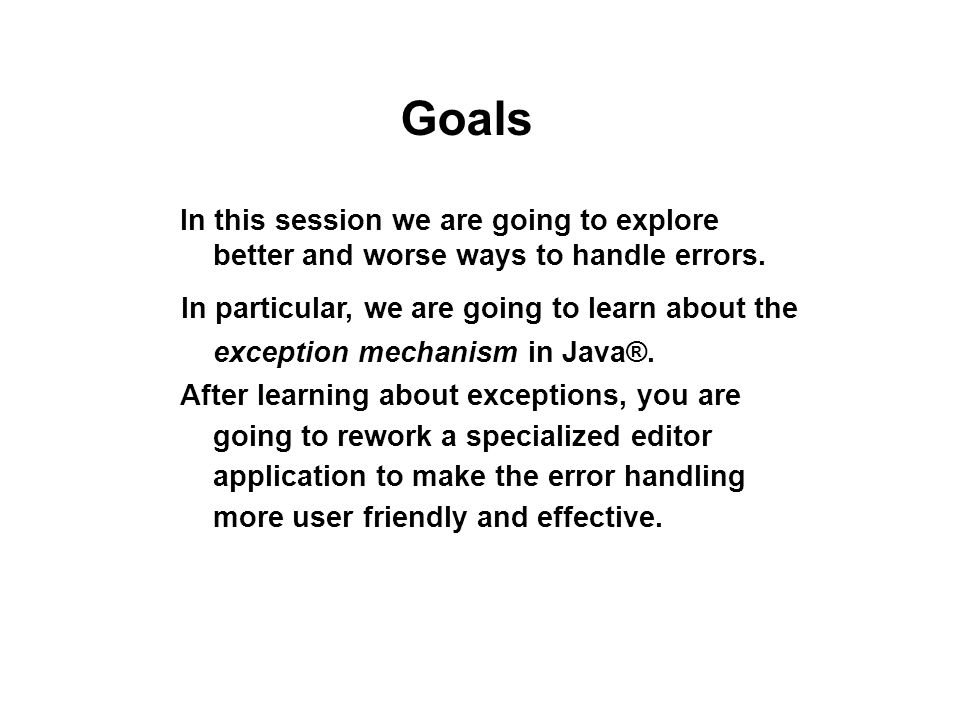 Goals In this session we are going to explore better and worse ways to handle errors.