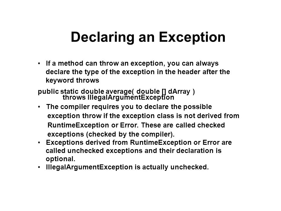 Declaring an Exception If a method can throw an exception, you can always declare the type of the exception in the header after the keyword throws public static double average( double [] dArray ) throws IllegalArgumentException The compiler requires you to declare the possible exception throw if the exception class is not derived from RuntimeException or Error.