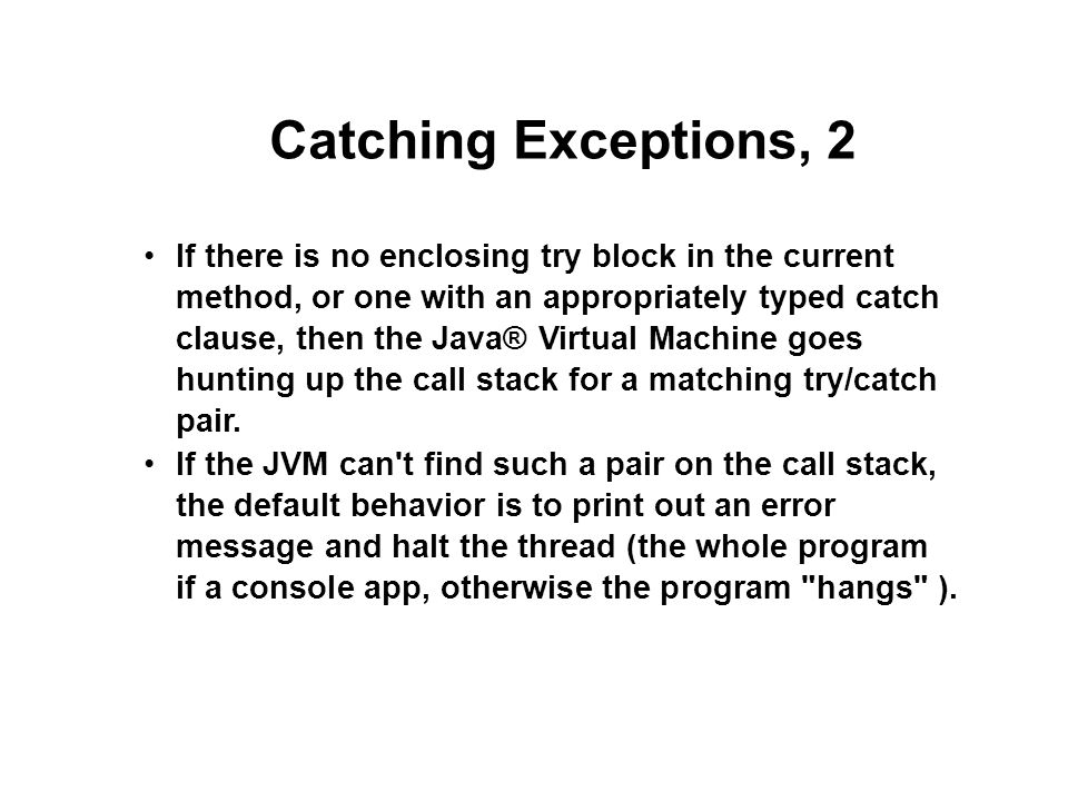 Catching Exceptions, 2 If there is no enclosing try block in the current method, or one with an appropriately typed catch clause, then the Java® Virtual Machine goes hunting up the call stack for a matching try/catch pair.