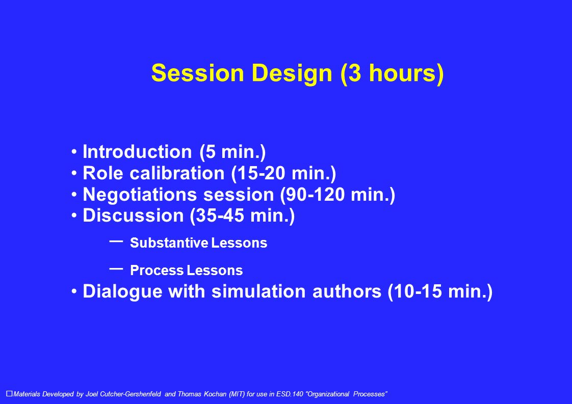 Session Design (3 hours) Introduction (5 min.) Role calibration (15-20 min.) Negotiations session (90-120 min.) Discussion (35-45 min.) – Substantive Lessons – Process Lessons Dialogue with simulation authors (10-15 min.) Materials Developed by Joel Cutcher-Gershenfeld and Thomas Kochan (MIT) for use in ESD.140 Organizational Processes