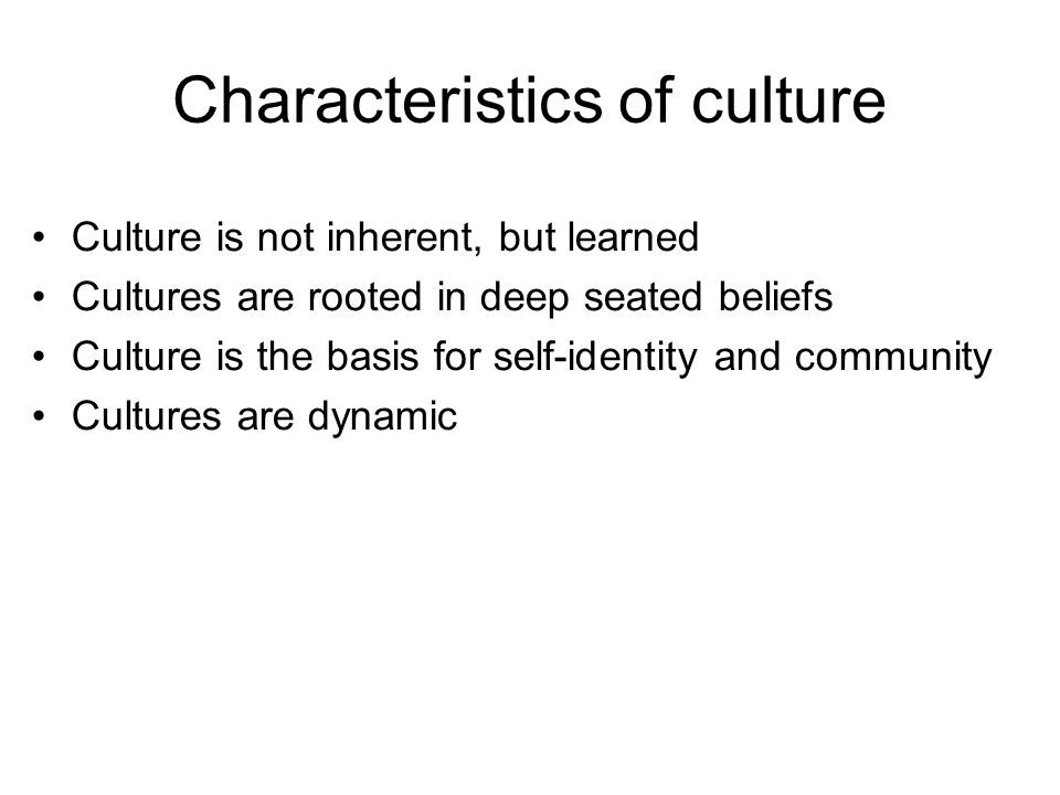 Characteristics of culture Culture is not inherent, but learned Cultures are rooted in deep seated beliefs Culture is the basis for self-identity and