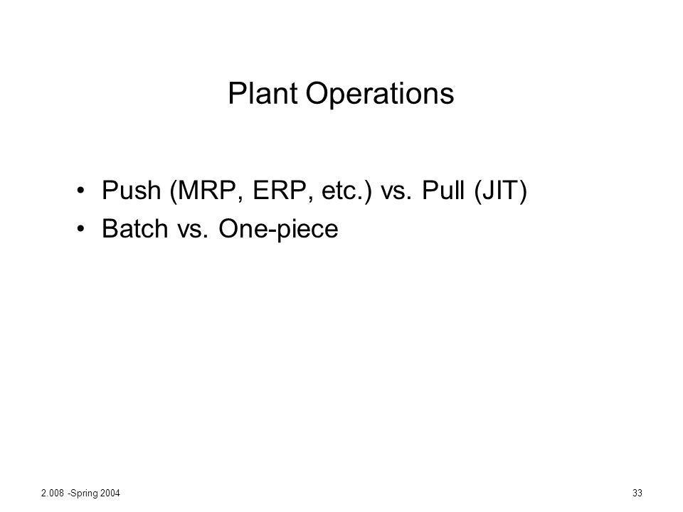 2.008 -Spring 200433 Plant Operations Push (MRP, ERP, etc.) vs. Pull (JIT) Batch vs. One-piece