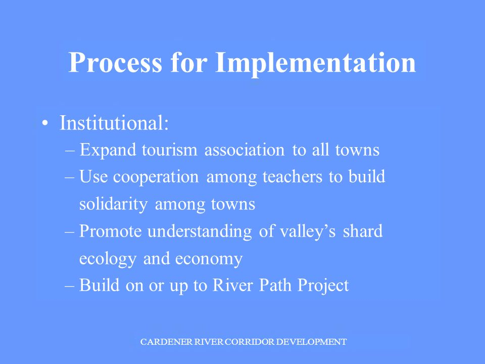 Process for Implementation Institutional: – Expand tourism association to all towns – Use cooperation among teachers to build solidarity among towns – Promote understanding of valleys shard ecology and economy – Build on or up to River Path Project CARDENER RIVER CORRIDOR DEVELOPMENT