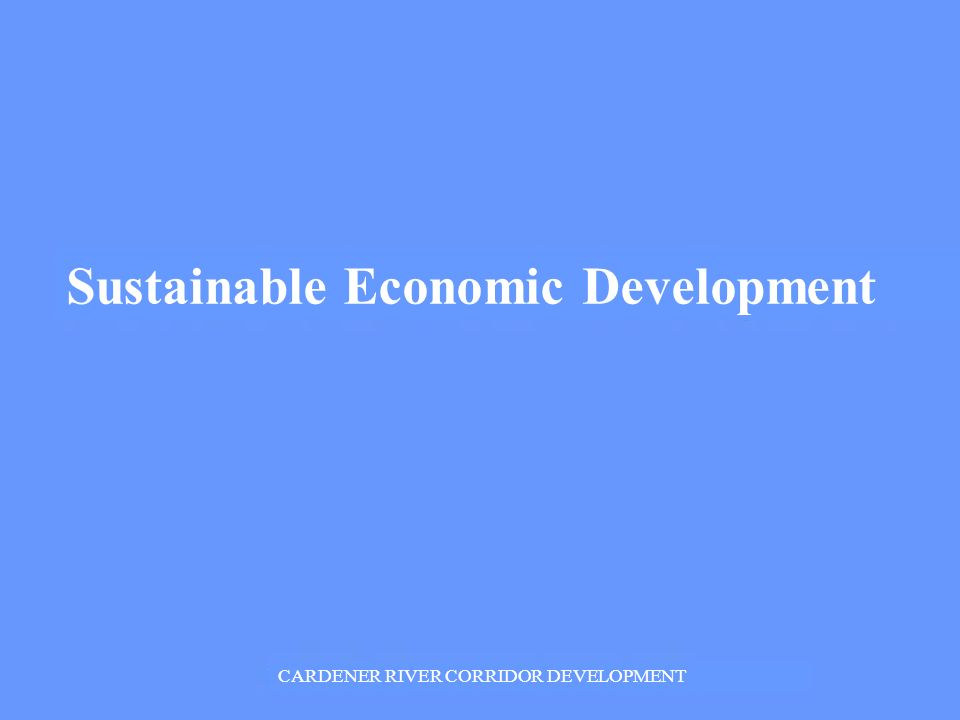 Sustainable Economic Development CARDENER RIVER CORRIDOR DEVELOPMENT