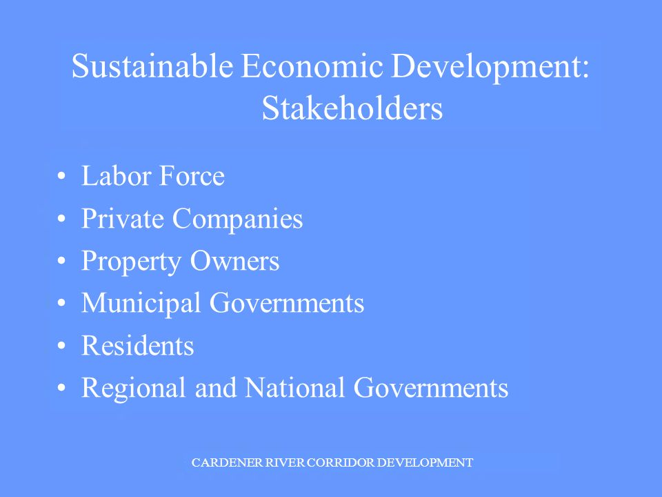 Sustainable Economic Development: Stakeholders Labor Force Private Companies Property Owners Municipal Governments Residents Regional and National Governments CARDENER RIVER CORRIDOR DEVELOPMENT