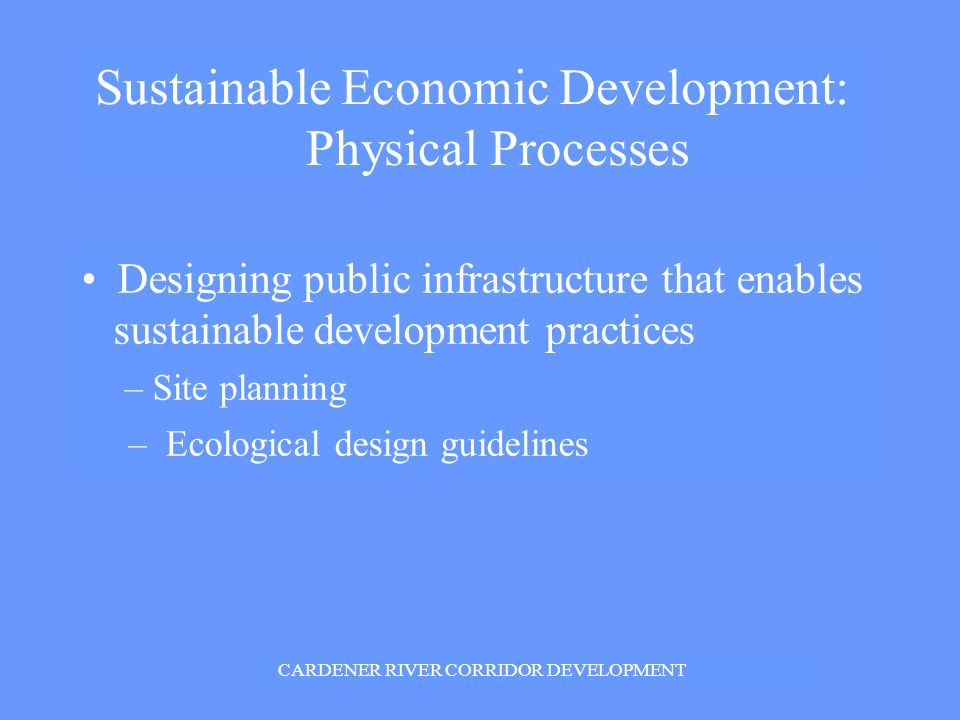 Sustainable Economic Development: Physical Processes Designing public infrastructure that enables sustainable development practices – Site planning – Ecological design guidelines CARDENER RIVER CORRIDOR DEVELOPMENT