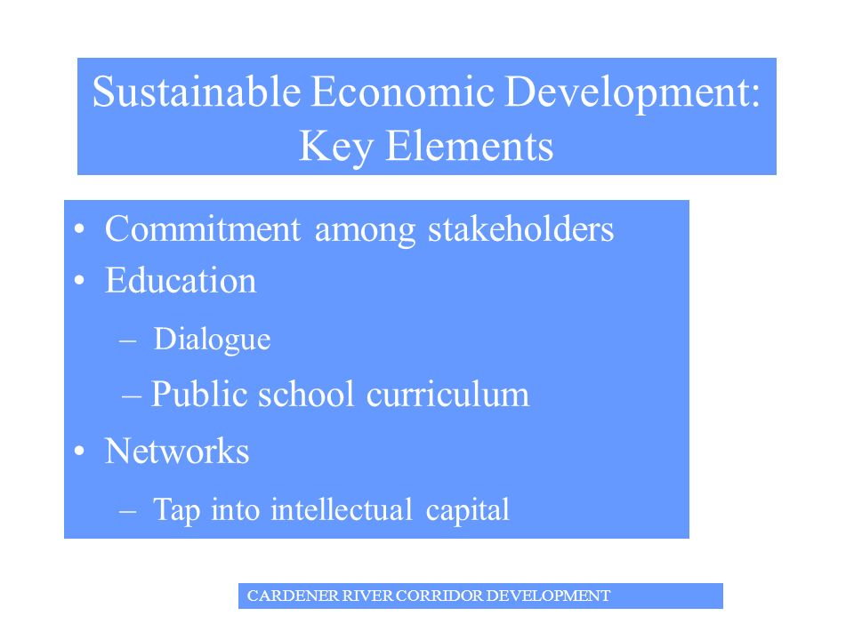 Sustainable Economic Development: Key Elements Commitment among stakeholders Education – Dialogue – Public school curriculum Networks – Tap into intellectual capital CARDENER RIVER CORRIDOR DEVELOPMENT