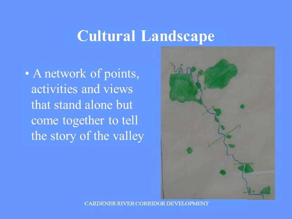 CARDENER RIVER CORRIDOR DEVELOPMENT Cultural Landscape A network of points, activities and views that stand alone but come together to tell the story of the valley
