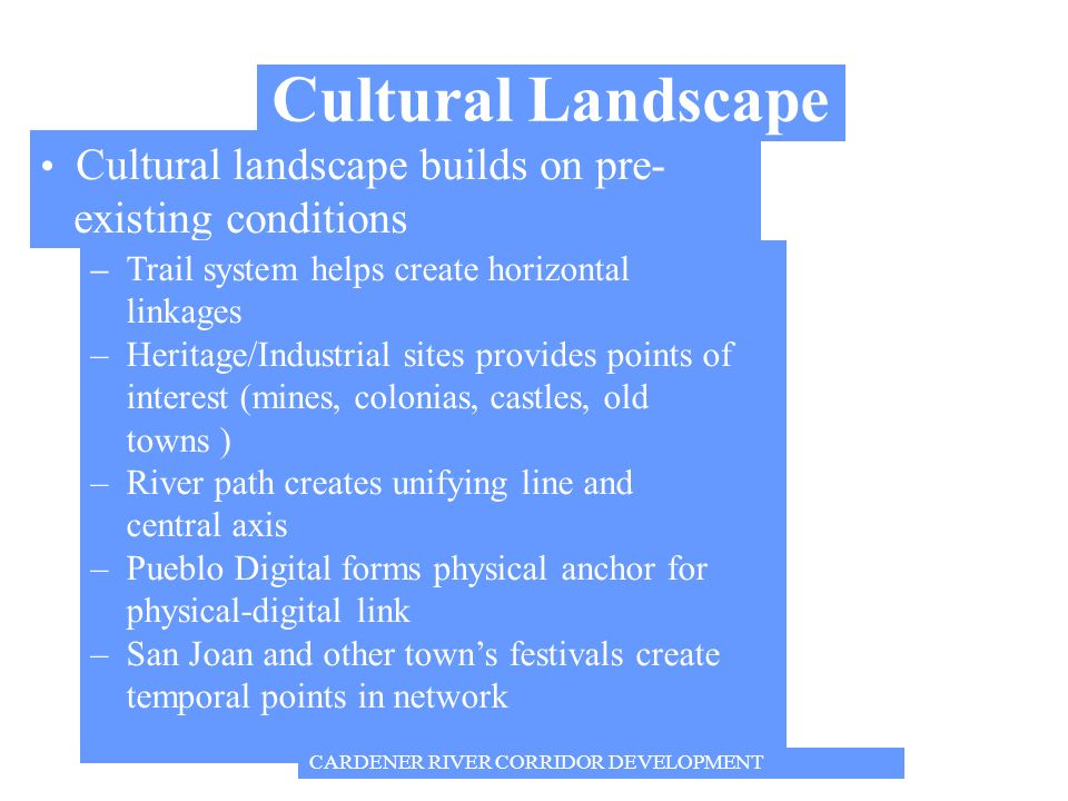 Cultural Landscape Cultural landscape builds on pre- existing conditions – Trail system helps create horizontal linkages – Heritage/Industrial sites provides points of interest (mines, colonias, castles, old towns ) – River path creates unifying line and central axis – Pueblo Digital forms physical anchor for physical-digital link – San Joan and other towns festivals create temporal points in network CARDENER RIVER CORRIDOR DEVELOPMENT
