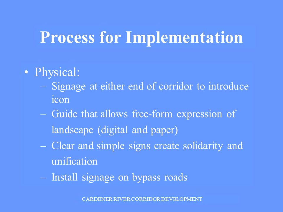 Process for Implementation Physical: – Signage at either end of corridor to introduce icon – Guide that allows free-form expression of landscape (digital and paper) – Clear and simple signs create solidarity and unification – Install signage on bypass roads CARDENER RIVER CORRIDOR DEVELOPMENT