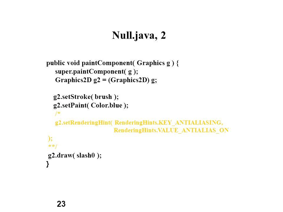 23 Null.java, 2 public void paintComponent( Graphics g ) { super.paintComponent( g ); Graphics2D g2 = (Graphics2D) g; g2.setStroke( brush ); g2.setPai