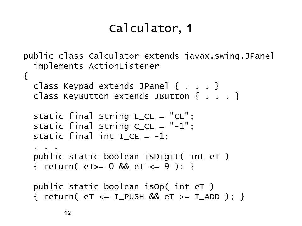 12 Calculator, 1 public class Calculator extends javax.swing.JPanel implements ActionListener { class Keypad extends JPanel {...