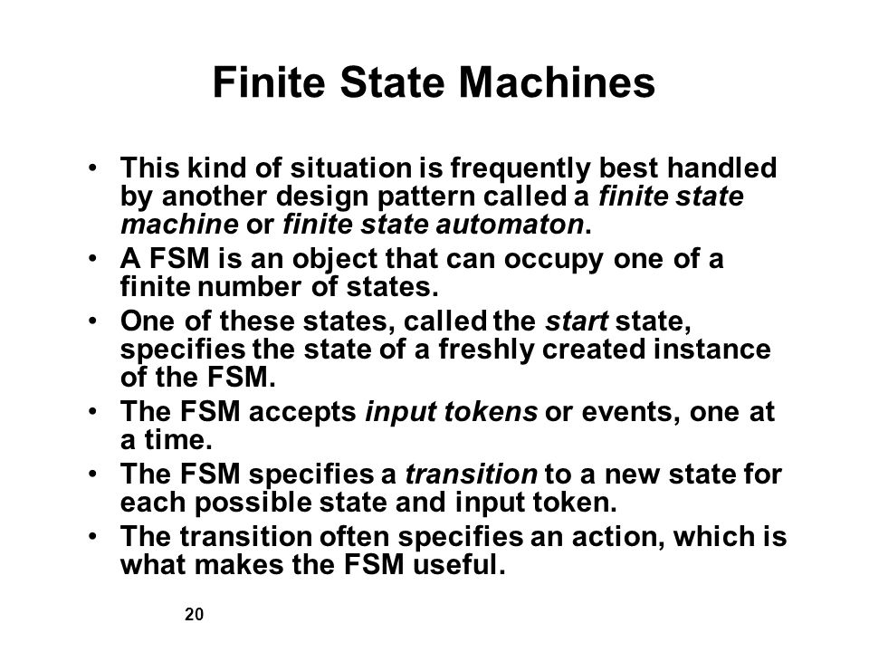 20 Finite State Machines This kind of situation is frequently best handled by another design pattern called a finite state machine or finite state automaton.