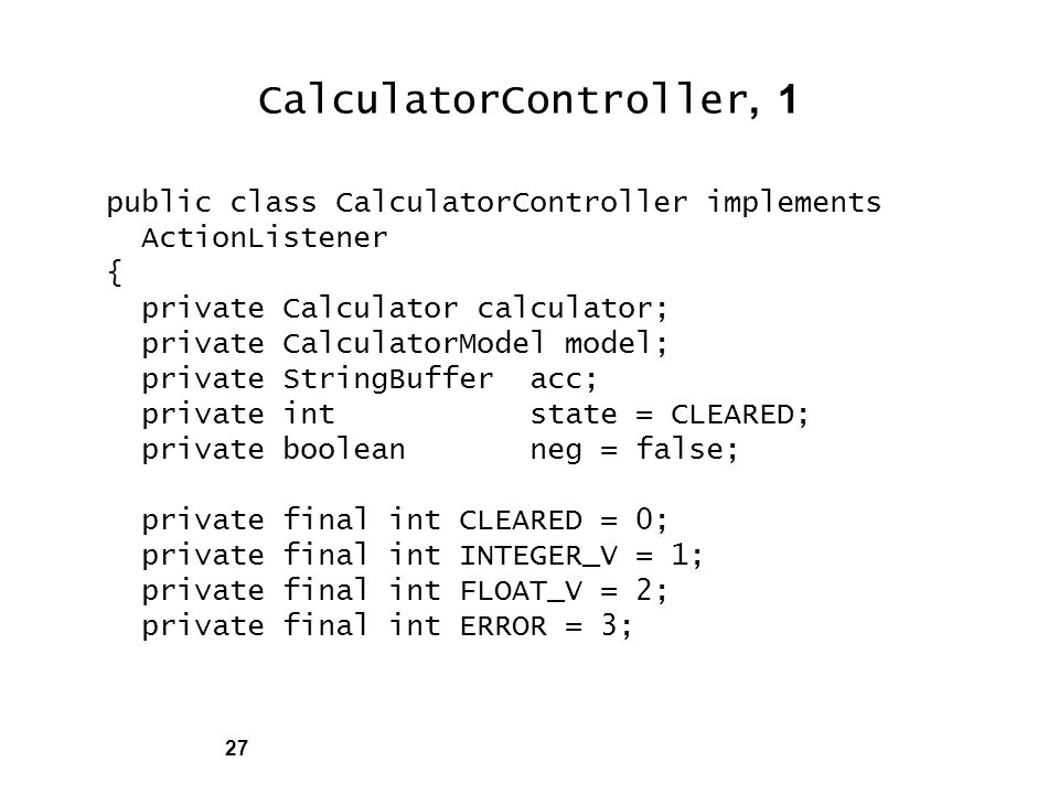 27 CalculatorController, 1 public class CalculatorController implements ActionListener { private Calculator calculator; private CalculatorModel model; private StringBuffer acc; private int state = CLEARED; private boolean neg = false; private final int CLEARED = 0; private final int INTEGER_V = 1; private final int FLOAT_V = 2; private final int ERROR = 3;