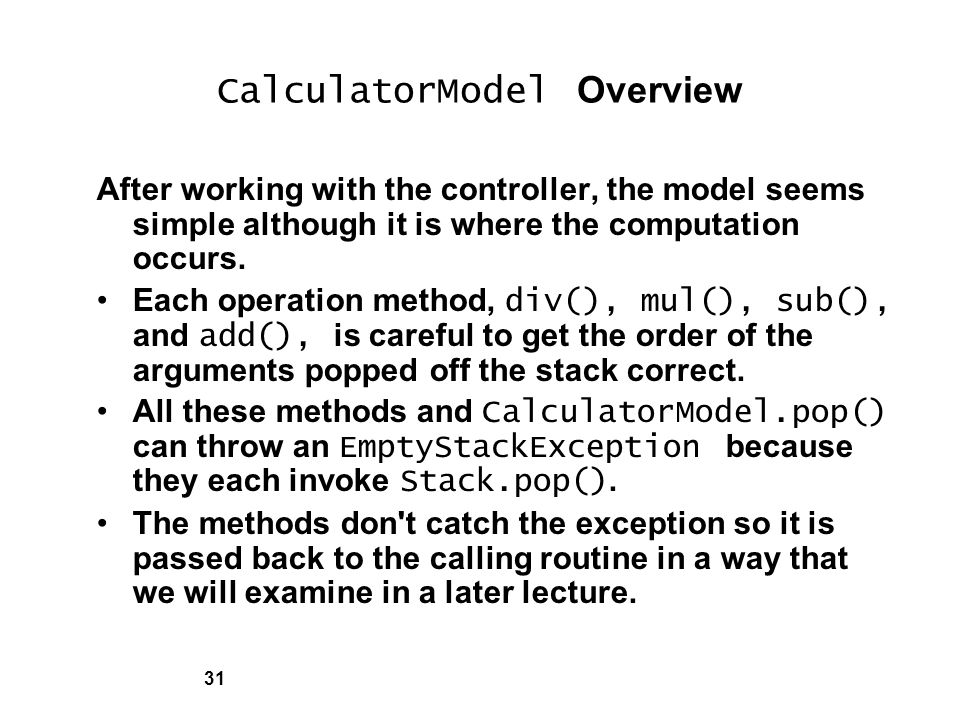 31 CalculatorModel Overview After working with the controller, the model seems simple although it is where the computation occurs.
