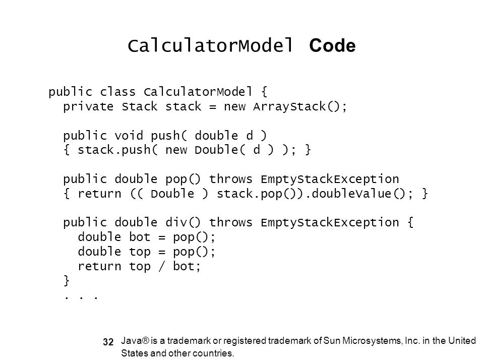 32 CalculatorModel Code public class CalculatorModel { private Stack stack = new ArrayStack(); public void push( double d ) { stack.push( new Double(