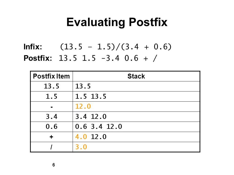 6 Evaluating Postfix Infix: (13.5 – 1.5)/(3.4 + 0.6) Postfix: 13.5 1.5 -3.4 0.6 + / Postfix ItemStack 13.5 1.51.5 13.5 - 12.0 3.43.4 12.0 0.60.6 3.4 12.0 + 4.0 12.0 / 3.0