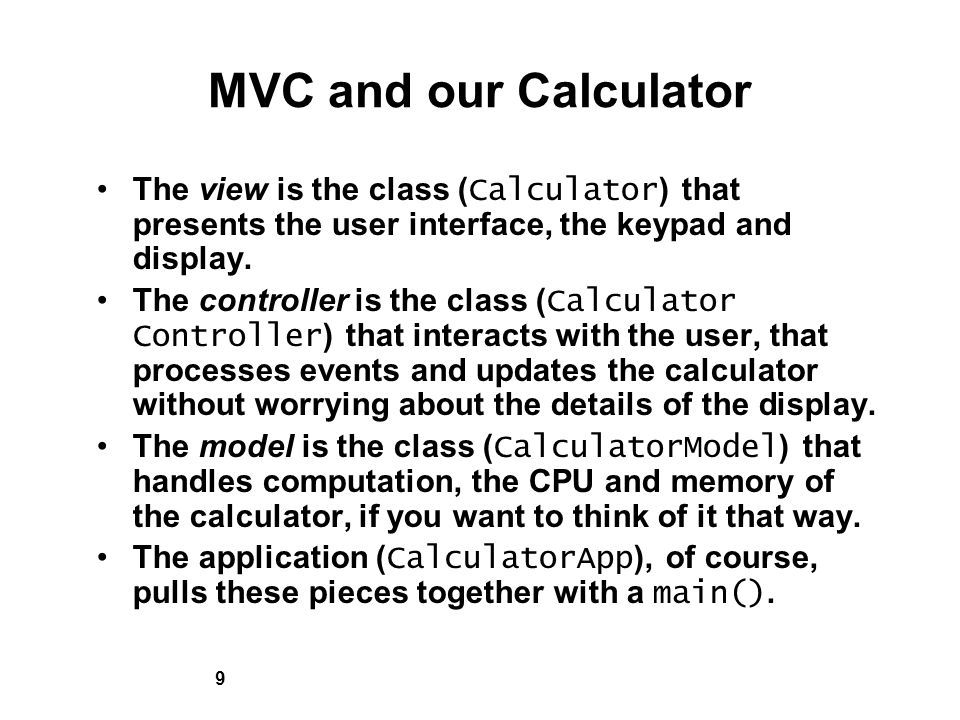 9 MVC and our Calculator The view is the class ( Calculator ) that presents the user interface, the keypad and display.