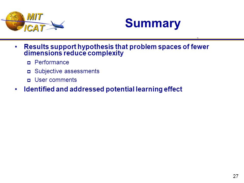 27 Summary Results support hypothesis that problem spaces of fewer dimensions reduce complexity Performance Subjective assessments User comments Identified and addressed potential learning effect