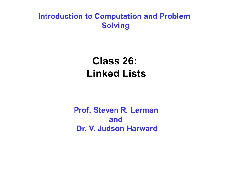 Introduction to Computation and Problem Solving Class 26: Linked Lists Prof. Steven R. Lerman and Dr. V. Judson Harward