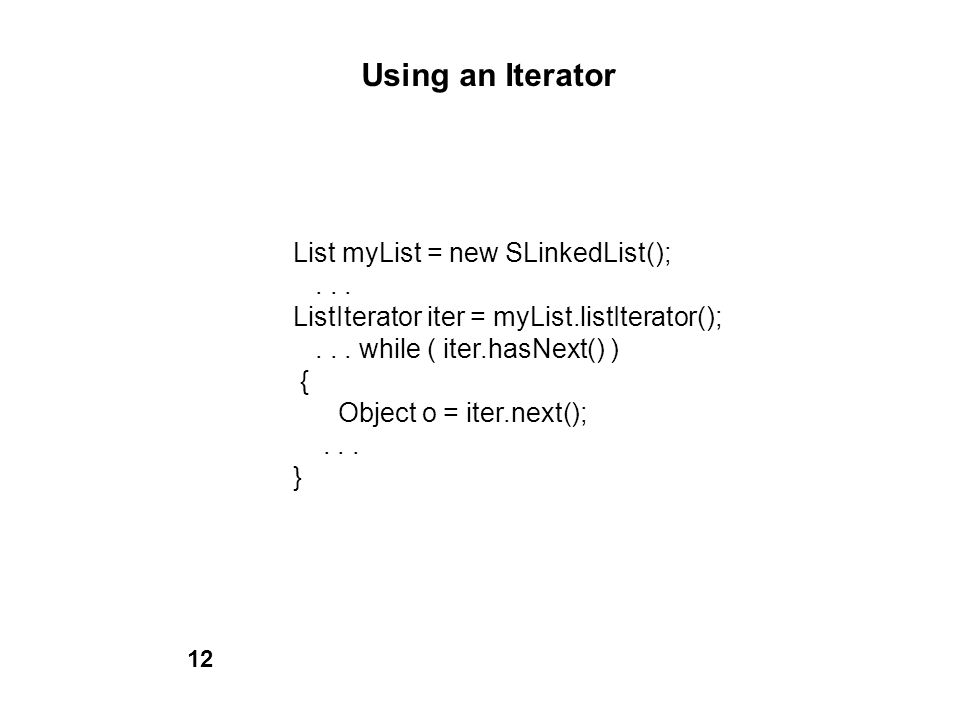 Using an Iterator List myList = new SLinkedList();... ListIterator iter = myList.listIterator();... while ( iter.hasNext() ) { Object o = iter.next();
