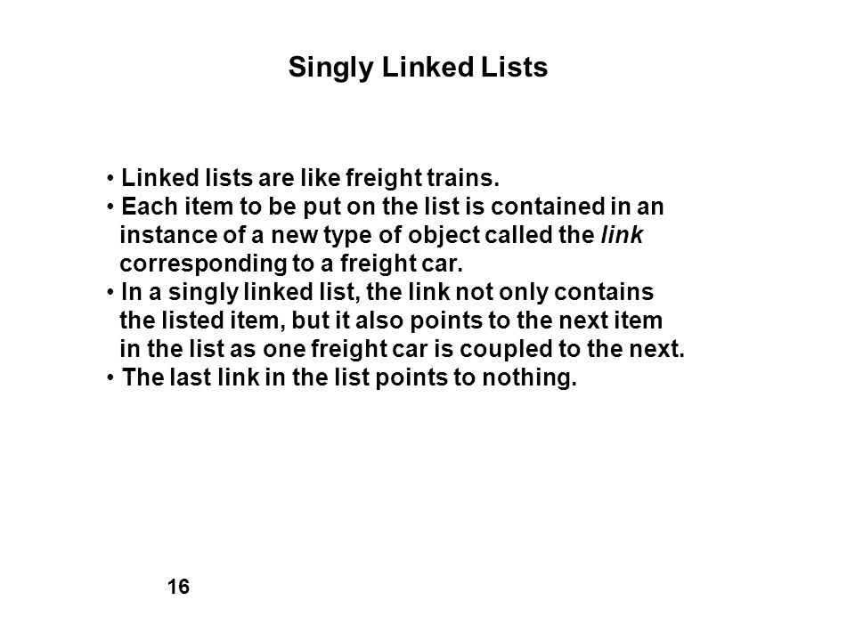 Singly Linked Lists Linked lists are like freight trains. Each item to be put on the list is contained in an instance of a new type of object called t