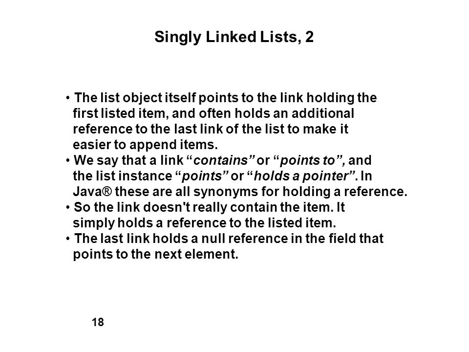 Singly Linked Lists, 2 The list object itself points to the link holding the first listed item, and often holds an additional reference to the last li