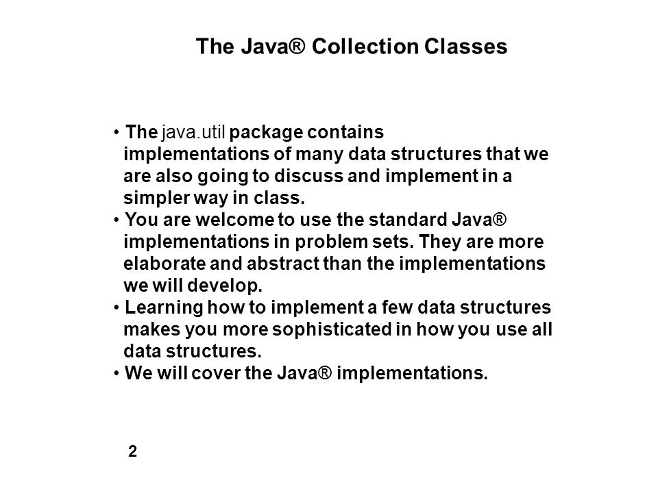 The Java® Collection Classes The java.util package contains implementations of many data structures that we are also going to discuss and implement in