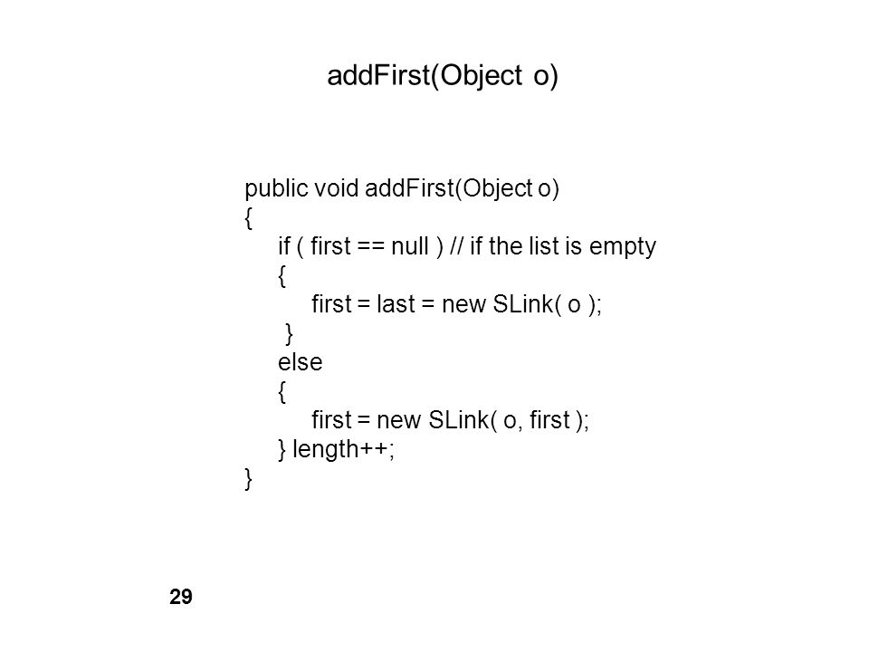 addFirst(Object o) public void addFirst(Object o) { if ( first == null ) // if the list is empty { first = last = new SLink( o ); } else { first = new