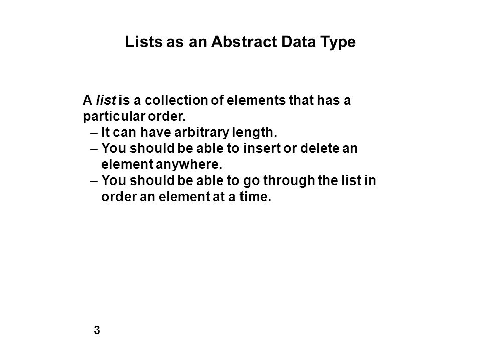 Lists as an Abstract Data Type A list is a collection of elements that has a particular order. – It can have arbitrary length. – You should be able to