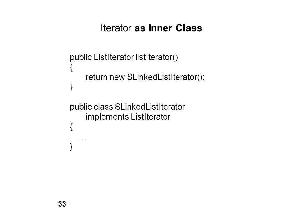 Iterator as Inner Class public ListIterator listIterator() { return new SLinkedListIterator(); } public class SLinkedListIterator implements ListItera