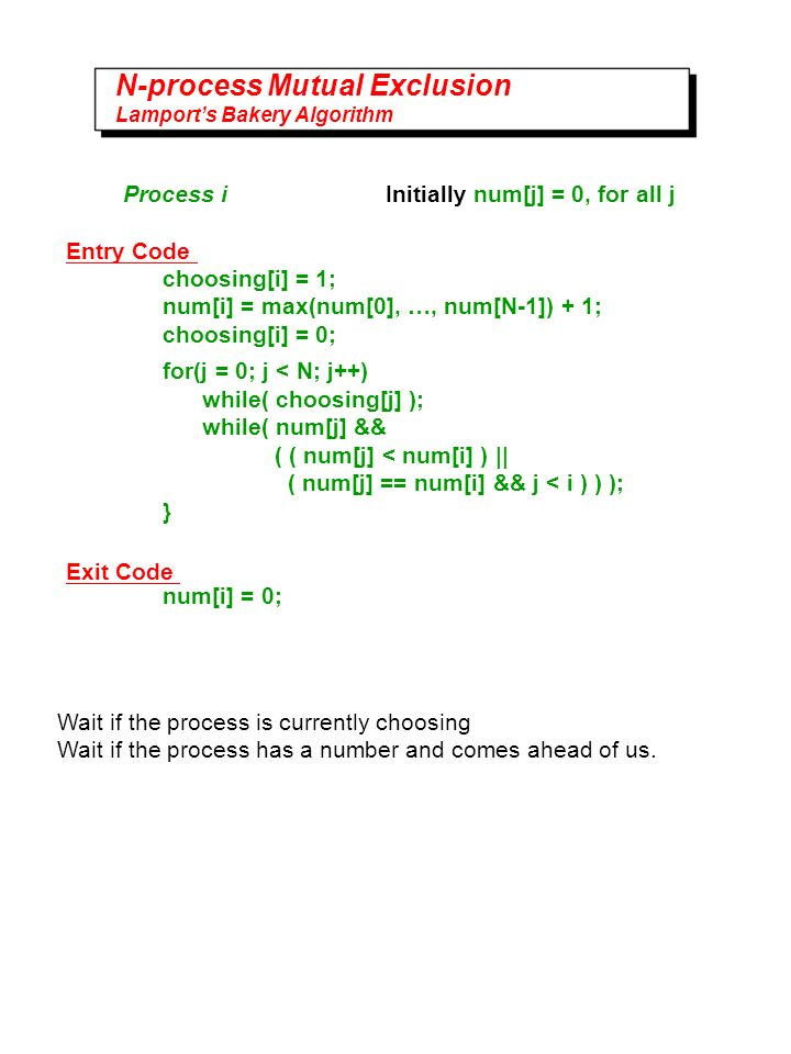 N-process Mutual Exclusion Lamports Bakery Algorithm Process i Initially num[j] = 0, for all j choosing[i] = 1; num[i] = max(num[0], …, num[N-1]) + 1; choosing[i] = 0; for(j = 0; j < N; j++) while( choosing[j] ); while( num[j] && ( ( num[j] < num[i] ) || ( num[j] == num[i] && j < i ) ) ); } num[i] = 0; Entry Code Exit Code Wait if the process is currently choosing Wait if the process has a number and comes ahead of us.